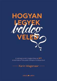Karin Wagenaar - Hogyan legyek boldog veled? -  A párkapcsolat megjavítása az EFT érzelmekre fókuszáló terápia módszerével