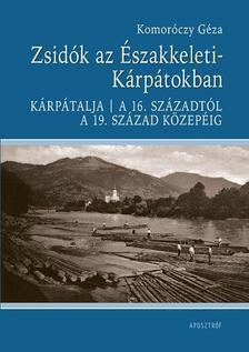 Komoróczy Géza - Zsidók az Északkeleti-Kárpátokban (Kárpátalja). A 16. századtól a 19. század közepéig