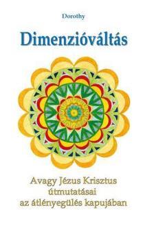 Dorothy - Dimenzióváltás - Avagy Jézus Krisztus útmutatásai az átlényegülés kapujában