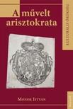 MONOK ISTVÁN - A művelt arisztokrata [eKönyv: epub, mobi]<!--span style='font-size:10px;'>(G)</span-->