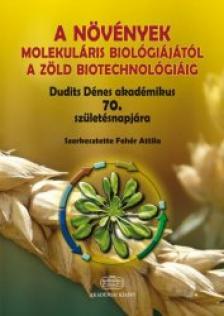 Fehér Attila szerk. - A növények molekuláris biológiájától a zöld biotechnológiáig - Dudits Dénes akadémikus 70. születésnapjára