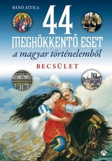 Bánó Attila - 44 meghökkentő eset a magyar történelemből. Becsület [eKönyv: epub, mobi]