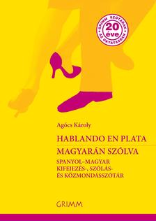 AGÓCS KÁROLY - Hablando en plata - Magyarán szólva. Spanyol-magyar kifejezés-, szólás- és közmondásszótár