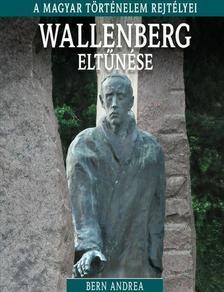 Bern Andrea - WALLENBERG ELTŰNÉSE - A MAGYAR TÖRTÉNELEM REJTÉLYEI