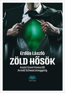 dr. Erdős László - Zöld hősök. Assisi Szent Ferenctől Arnold Schwarzeneggerig