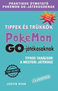 Justin Ryan - Tippek és trükkök Pokémon GO-játékosoknak  Titkos tanácsok a mesteri játékhoz