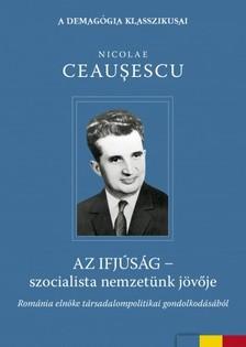 Ceausescu, Nicolae - Az ifjúság - szocialista nemzetünk jövője [eKönyv: epub, mobi]