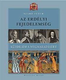 Szabó Péter - Az Erdélyi Fejedelemség - Küzdelem a megmaradásért