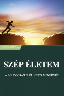 Attila Hódi - Szép Életem - A boldogság elől nincs menekvés! [eKönyv: epub, mobi]