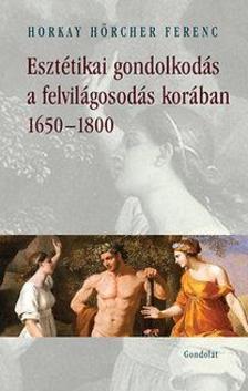 Horkay Hörcher Ferenc - Esztétikai gondolkodás a felvilágosodás korában 1650-1800