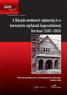 Landauer Attila (szerk.) - A Ka´rpa´t-medencei ciga´nyság és a keresztye´n egyha´zak kapcsolatának forrásai (1567-1953)