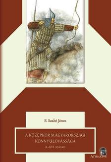 B. Szabó János - A középkor magyarországi könnyűlovassága X-XVI. század