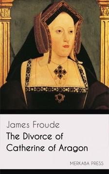 Froude James - The Divorce of Catherine of Aragon [eKönyv: epub, mobi]