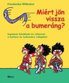 Wilhelmi, Friederike - Miért jön vissza a bumeráng?Izgalmas kérdések és válaszok a kultúra és tudomány világából
