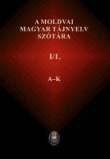 Péntek János (szerk.) - A moldvai magyar tájnyelv szótára - I/1. Moldvai magyar - közmagyar rész A-K