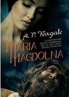 A. P. FOXGATE - MÁRIA MAGDOLNA /A TIZENHARMADIK APOSTOL EVANGÉLIUMA. EGY BE NEM VALLOTT SZERELEM TÖRTÉNETE