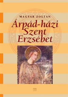 Magyar Zoltán - ÁRPÁD-HÁZI SZENT ERZSÉBET - TÖRTÉNELEM, KULTUSZ, KULTÚRTÖRTÉ