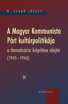 N. Szabó József - A Magyar Kommunista Párt kultúrpolitikája a demokrácia kiépítése idején (1945-1946)