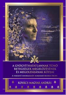 Kovács - Magyar András - A gyógyíthatatlannak tűnő betegségek megelőzésének és megoldásának kódjai
