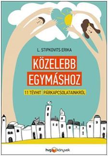 L. Stipkovits Erika - Közelebb egymáshoz - 11 tévhit párkapcsolatainkról