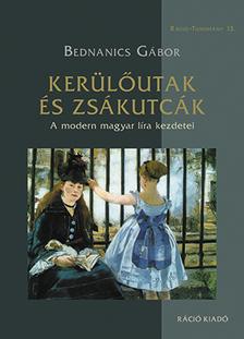 Bednanics Gábor - KERÜLŐUTAK ÉS ZSÁKUTCÁK - A MODERN MAGYAR LÍRA KEZDETEI