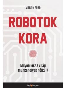 FORD, MARTIN - Robotok kora - Milyen lesz a világ munkahelyek nélkül?