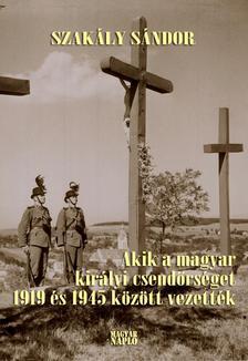 Szakály Sándor - Akik a magyar királyi csendőrséget 1919 és 1945 között vezették (2. kiadás)