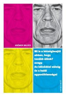 Krémer Balázs - Mi is a kétségbeejtő abban, hogy tovább élünk? avagy Az idősödési válságról
