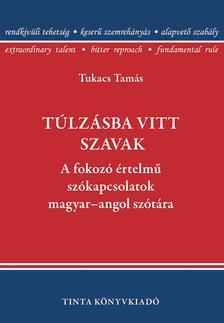 Tukacs Tamás - Túlzásba vitt szavak.A fokozó értelmű szókapcsolatok magyar-angol szótára