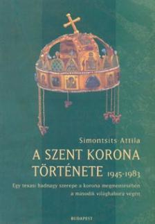 SIMONTSITS ATTILA - A SZENT KORONA TÖRTÉNETE 1945-1983