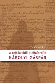 Szabó András - A rejtőzködő bibliafordító - Károlyi Gáspár