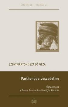 Szentmártoni Szabó Géza - PARTHENOPE VESZEDELME - ÚJDONSÁGOK A JANUS PANNONIUS-FILOLÓGIA KÖRÉBŐL