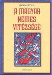 Bánó  Attila - A magyar nemes vitézsége [eKönyv: pdf, epub, mobi]<!--span style='font-size:10px;'>(G)</span-->