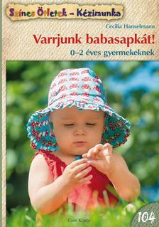 Cecilia Hanselmann - Varrjunk babasapkát! 0-2 éves gyermekeknek