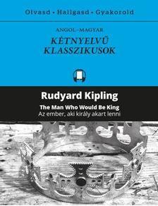 Rudyard Kipling - AZ EMBER, AKI KIRÁLY AKART LENNI