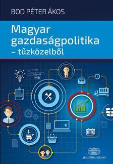 Bod P?ter ?kos - Magyar gazdaságpolitika - tűzközelből