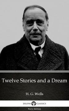 Delphi Classics H. G. Wells, - Twelve Stories and a Dream by H. G. Wells (Illustrated) [eKönyv: epub, mobi]