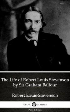 Delphi Classics Sir Graham Balfour, - The Life of Robert Louis Stevenson by Sir Graham Balfour (Illustrated) [eKönyv: epub, mobi]