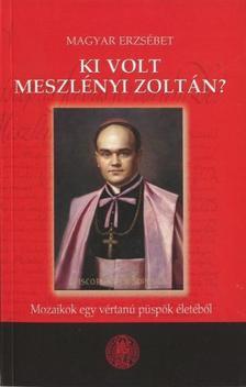 Magyar Erzsébet - KI VOLT MESZLÉNYI ZOLTÁN? - MOZAIKOK EGY VÉRTANÚ PÜSPÖK ÉLETÉBŐL