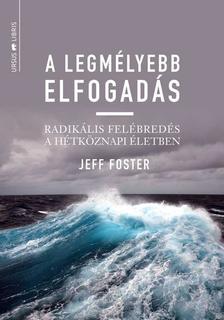 Jeff Foster - A legmélyebb elfogadás - Radikális felébredés a hétköznapi életben