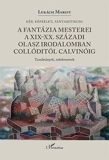 Lukácsi Margit - Kép, képzelet, fantasztikum - A fantázia mesterei a XIX-XX. századi olasz irodalomban Collóditól Calvinóig