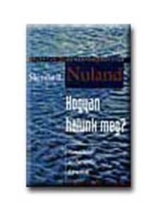 Sherwin B. Nuland - HOGYAN HALUNK MEG? - GONDOLATOK AZ ÉLET UTOLSÓ FEJEZETÉRŐL