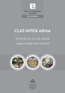 Tóth Gergely (Szerk.) - Clio Inter Arma. Tanulmányok a 16-18. századi magyarországi történetírásról