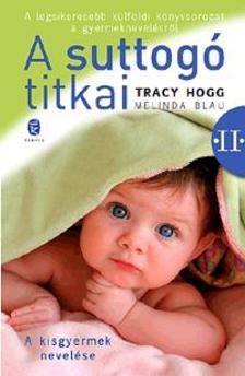 Tracy Hogg - Melinda Blau - A SUTTOGÓ TITKAI II. - A KISGYERMEK NEVELÉSE (ÚJ)
