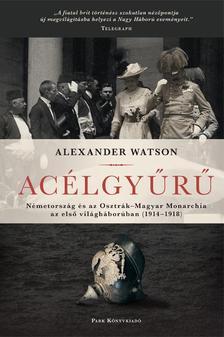 Alexander Watson - Acélgyűrű - Németország és az Osztrák-Magyar Monarchia az első világháborúban 1914-1918