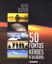 SUTER, KEITH - 50 fontos kérdés a világról