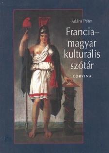 Ádám Péter - FRANCIA-MAGYAR KULTURÁLIS SZÓTÁR