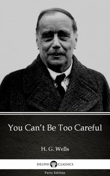 Delphi Classics H. G. Wells, - You Can't Be Too Careful by H. G. Wells (Illustrated) [eKönyv: epub, mobi]