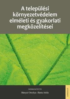 BÁNYAI ORSOLYA ¥ BARTA ATTILA (SZERK.) - A települési környezetvédelem elméleti és gyakorlati megközelítései