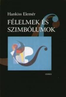 Hankiss Elemér - FÉLELMEK ÉS SZIMBÓLUMOK